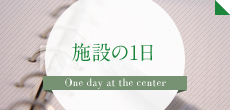 施設の1日 One day at the center